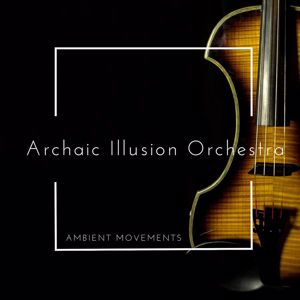 Archaic Illusion Orchestra: Ambient Movements