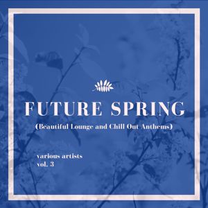Various Artists: Future Spring (Beautiful Lounge and Chill out Anthems), Vol. 3