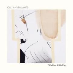Olli Ahvenlahti: Thinking, Whistling