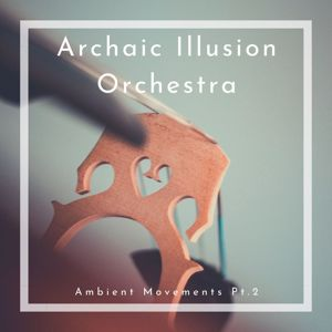 Archaic Illusion Orchestra: Ambient Movements, Pt. 2