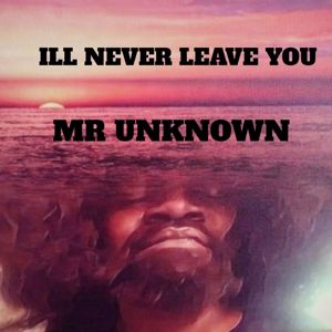 Mr. Unknown: ILL NEVER LEAVE YOU