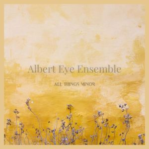 Albert Eye Ensemble: All Things Minor