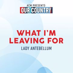 Lady Antebellum: What I'm Leaving For (ACM Presents: Our Country)