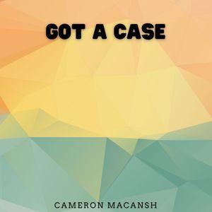 Cameron Macansh: Got a Case