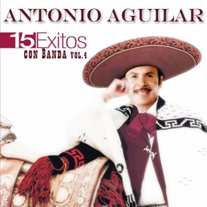 Antonio Aguilar: 15 Éxitos Con Banda, Vol. 4