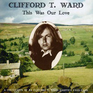 Clifford T. Ward: This Was Our Love
