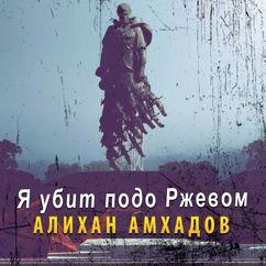 Алихан Амхадов: Я убит подо Ржевом