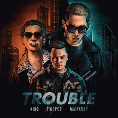 NINO, TWOPEE, MAIYARAP: TROUBLE