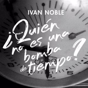 Ivan Noble: ¿Quién No Es Una Bomba de Tiempo?