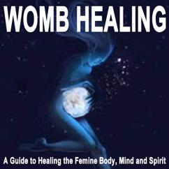 Womb Wisdom: Womb Healing (A Guide to Healing the Femine Body, Mind and Spirit)