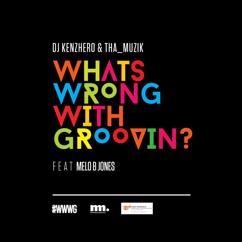 DJ Kenzhero and Tha_Muzik: What Is Wrong with Groovin' (feat. Melo B Jones, Thembinkosi Mavimbela, Sthembiso Bhengu, Wandile Molefe and Samuel Ogheneogaga Ibeh)