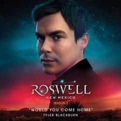 Tyler Blackburn: Would You Come Home (From Roswell, New Mexico: Season 2)