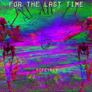 kofeyniy: For the Last Time