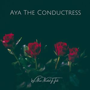 Aya The Conductress: We Never Needed to Talk