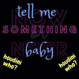 Houdini Who: Tell Me Somethin' Baby