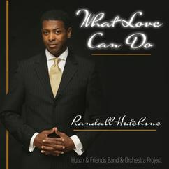 Randall Hutchins: Hutch & Friends Band & Orchestra Project: What Love Can Do