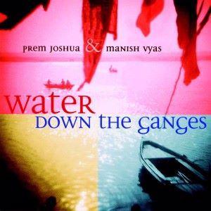 Prem Joshua & Manish Vyas: Water Down the Ganges