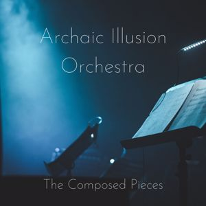 Archaic Illusion Orchestra: The Composed Pieces