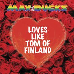 Max and the Ducks: Loves Like Tom Of Finland (Eurovision edit)