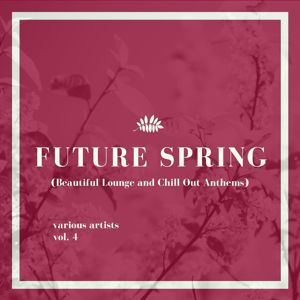 Various Artists: Future Spring (Beautiful Lounge and Chill out Anthems), Vol. 4