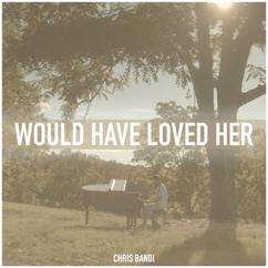 Chris Bandi: Would Have Loved Her