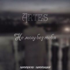 Artes: Не могу без тебя